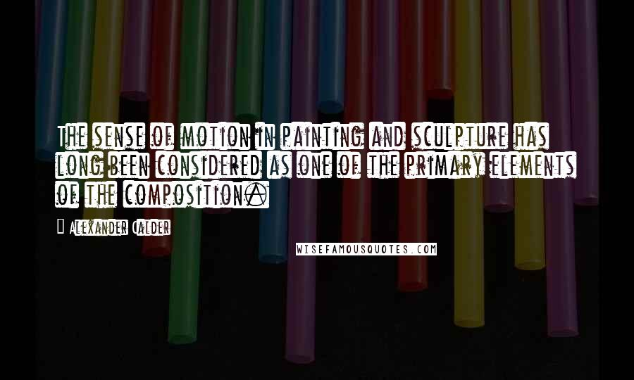 Alexander Calder quotes: The sense of motion in painting and sculpture has long been considered as one of the primary elements of the composition.
