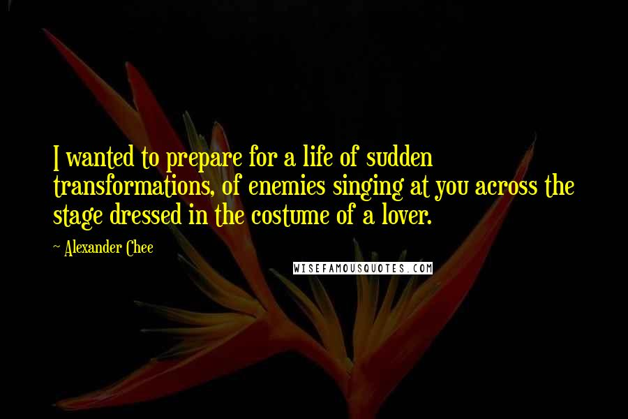 Alexander Chee quotes: I wanted to prepare for a life of sudden transformations, of enemies singing at you across the stage dressed in the costume of a lover.