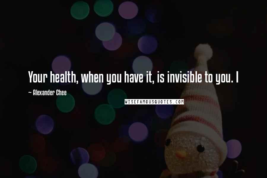 Alexander Chee quotes: Your health, when you have it, is invisible to you. I
