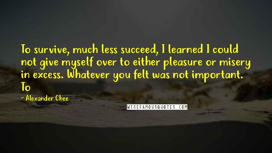 Alexander Chee quotes: To survive, much less succeed, I learned I could not give myself over to either pleasure or misery in excess. Whatever you felt was not important. To