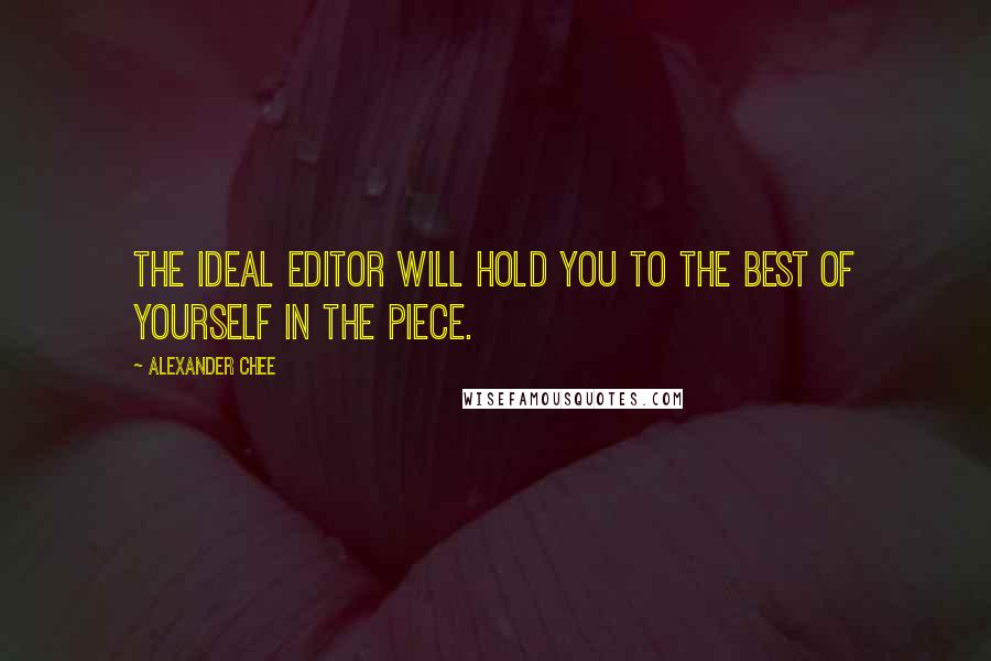 Alexander Chee quotes: The ideal editor will hold you to the best of yourself in the piece.