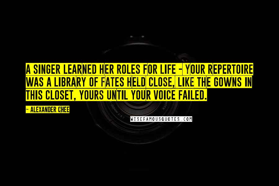 Alexander Chee quotes: A singer learned her roles for life - your repertoire was a library of fates held close, like the gowns in this closet, yours until your voice failed.
