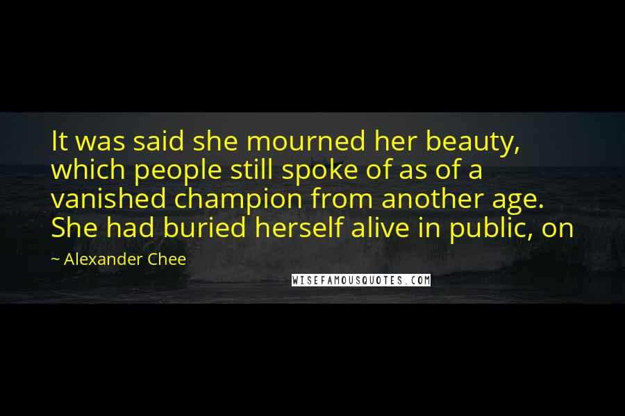 Alexander Chee quotes: It was said she mourned her beauty, which people still spoke of as of a vanished champion from another age. She had buried herself alive in public, on
