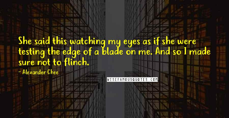 Alexander Chee quotes: She said this watching my eyes as if she were testing the edge of a blade on me. And so I made sure not to flinch.