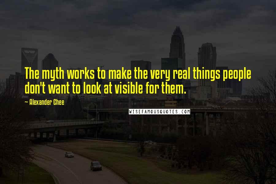 Alexander Chee quotes: The myth works to make the very real things people don't want to look at visible for them.