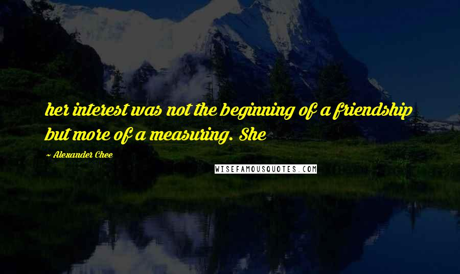 Alexander Chee quotes: her interest was not the beginning of a friendship but more of a measuring. She