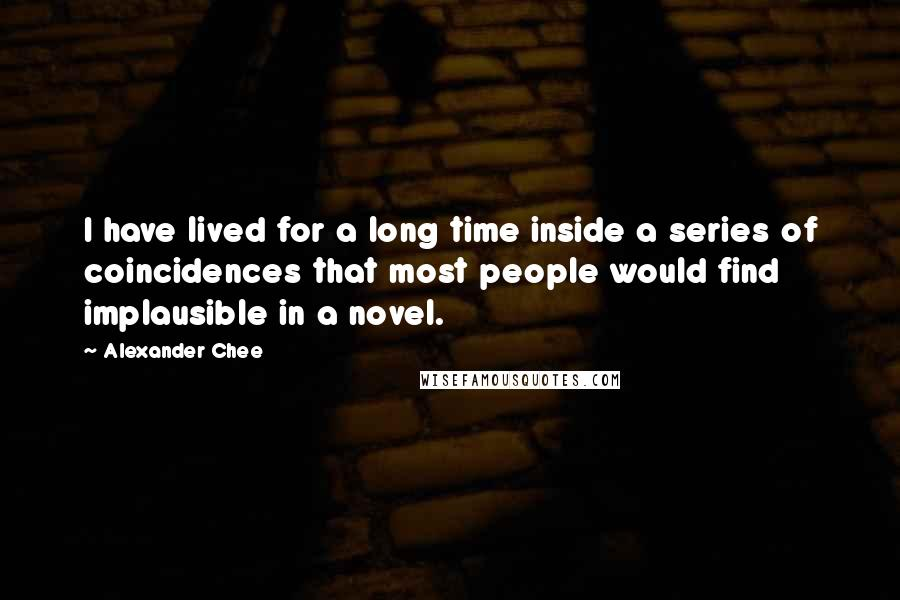 Alexander Chee quotes: I have lived for a long time inside a series of coincidences that most people would find implausible in a novel.