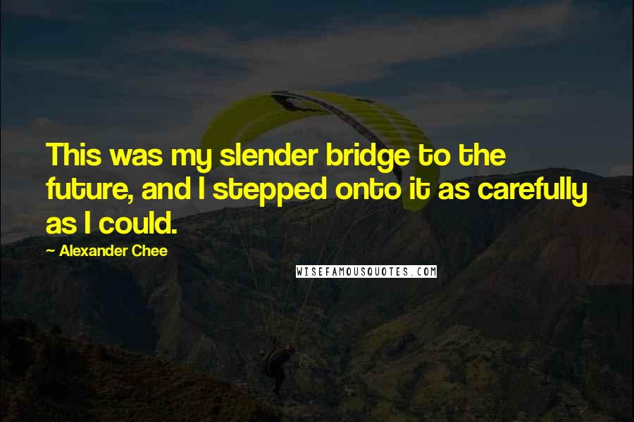 Alexander Chee quotes: This was my slender bridge to the future, and I stepped onto it as carefully as I could.