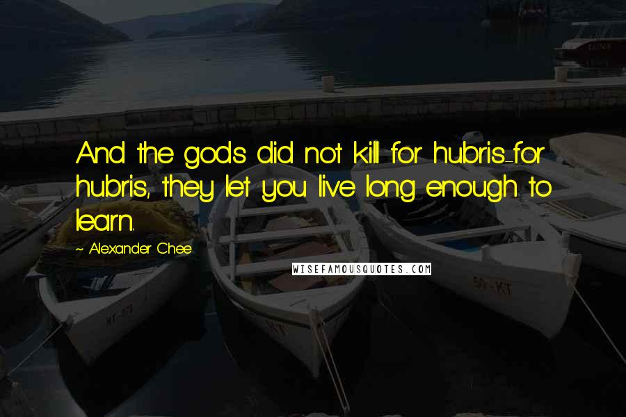 Alexander Chee quotes: And the gods did not kill for hubris-for hubris, they let you live long enough to learn.