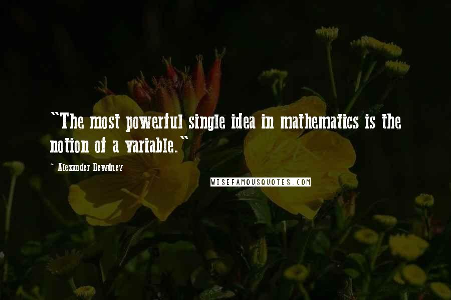 "Alexander Dewdney quotes: ""The most powerful single idea in mathematics is the notion of a variable."""