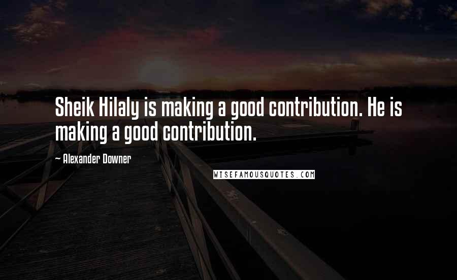 Alexander Downer quotes: Sheik Hilaly is making a good contribution. He is making a good contribution.