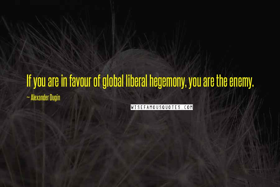 Alexander Dugin quotes: If you are in favour of global liberal hegemony, you are the enemy.