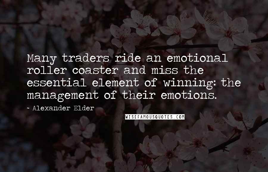 Alexander Elder quotes: Many traders ride an emotional roller coaster and miss the essential element of winning: the management of their emotions.
