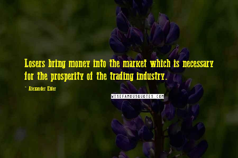 Alexander Elder quotes: Losers bring money into the market which is necessary for the prosperity of the trading industry.