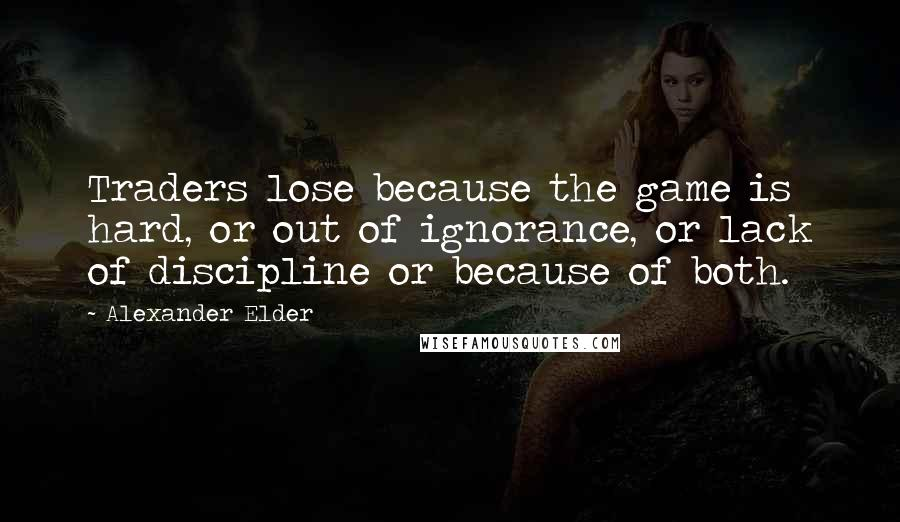 Alexander Elder quotes: Traders lose because the game is hard, or out of ignorance, or lack of discipline or because of both.