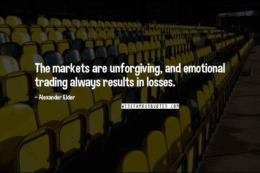 Alexander Elder quotes: The markets are unforgiving, and emotional trading always results in losses.