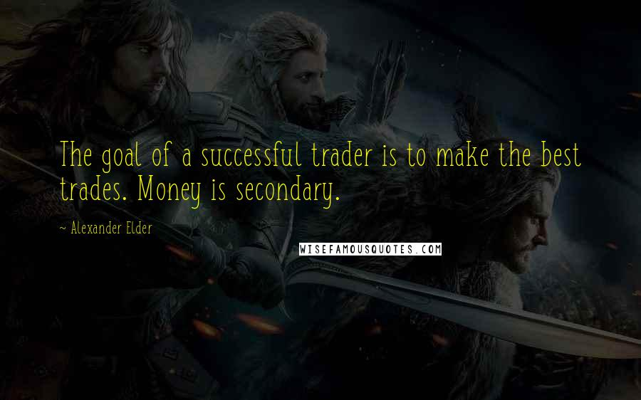 Alexander Elder quotes: The goal of a successful trader is to make the best trades. Money is secondary.
