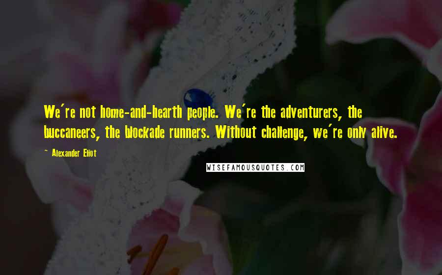 Alexander Eliot quotes: We're not home-and-hearth people. We're the adventurers, the buccaneers, the blockade runners. Without challenge, we're only alive.