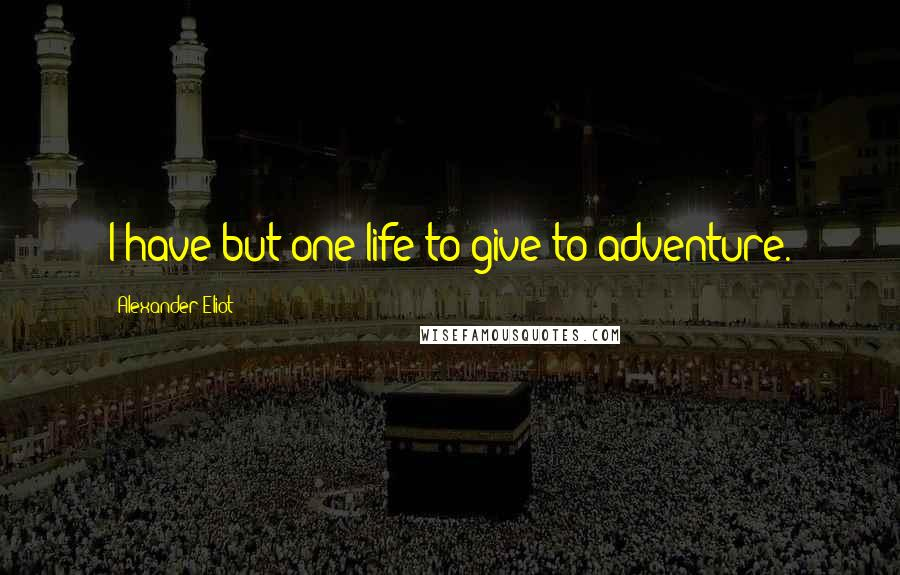 Alexander Eliot quotes: I have but one life to give to adventure.