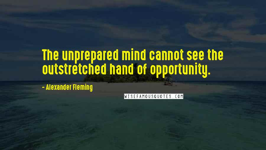 Alexander Fleming quotes: The unprepared mind cannot see the outstretched hand of opportunity.