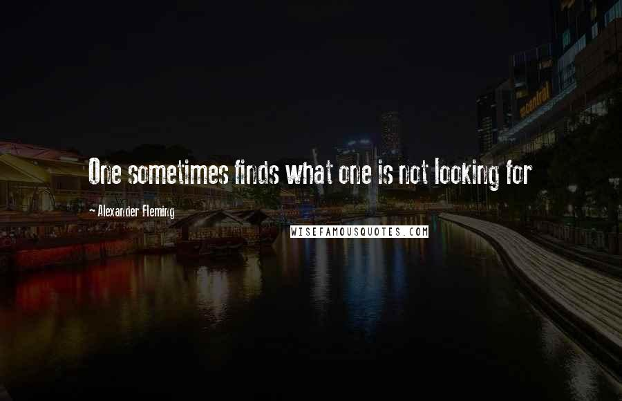 Alexander Fleming quotes: One sometimes finds what one is not looking for