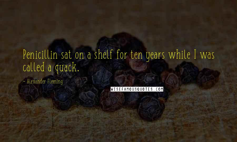 Alexander Fleming quotes: Penicillin sat on a shelf for ten years while I was called a quack.