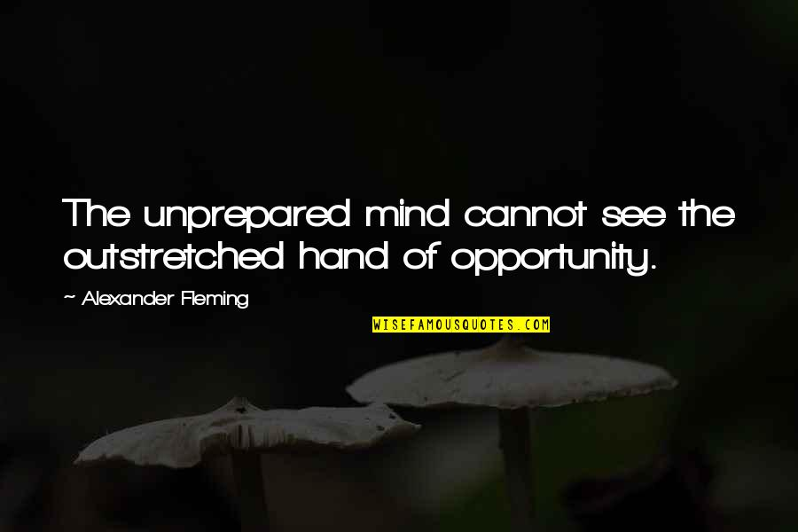 Alexander Fleming's Quotes By Alexander Fleming: The unprepared mind cannot see the outstretched hand