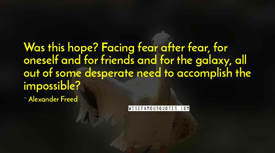 Alexander Freed quotes: Was this hope? Facing fear after fear, for oneself and for friends and for the galaxy, all out of some desperate need to accomplish the impossible?
