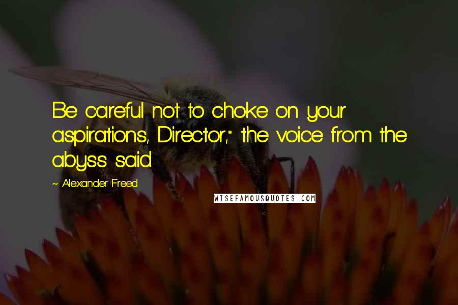 "Alexander Freed quotes: Be careful not to choke on your aspirations, Director,"" the voice from the abyss said."