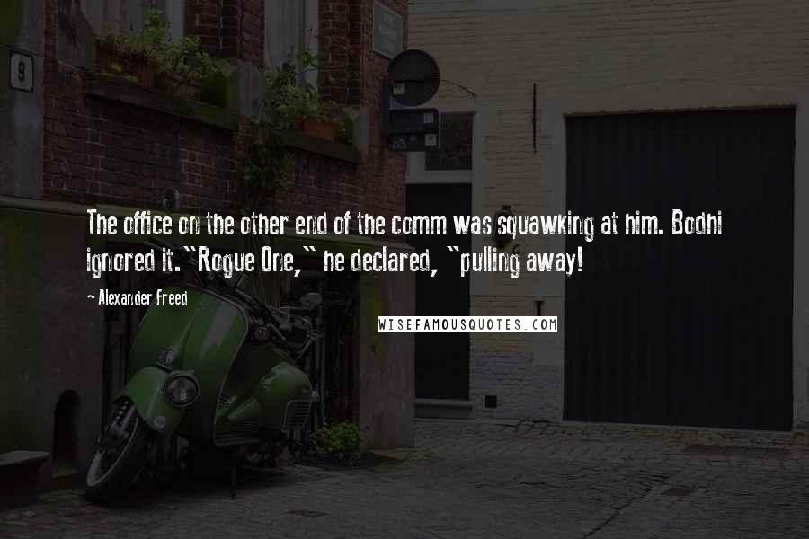 "Alexander Freed quotes: The office on the other end of the comm was squawking at him. Bodhi ignored it.""Rogue One,"" he declared, ""pulling away!"