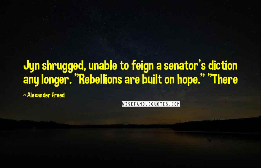 "Alexander Freed quotes: Jyn shrugged, unable to feign a senator's diction any longer. ""Rebellions are built on hope."" ""There"