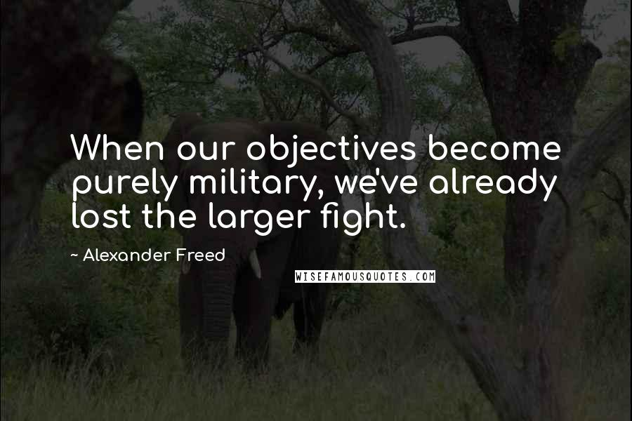 Alexander Freed quotes: When our objectives become purely military, we've already lost the larger fight.
