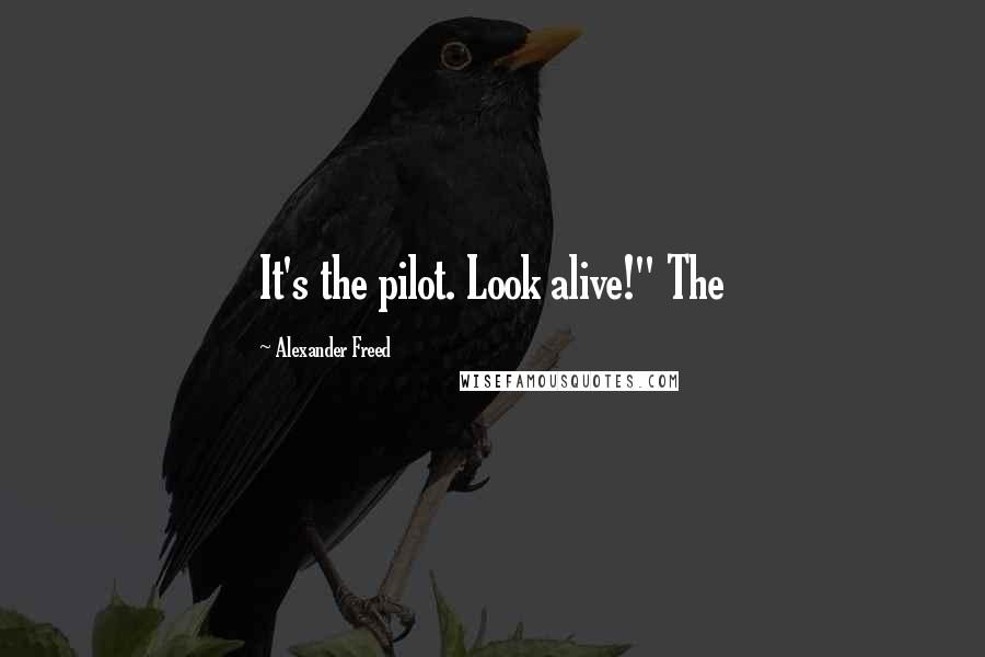 "Alexander Freed quotes: It's the pilot. Look alive!"" The"