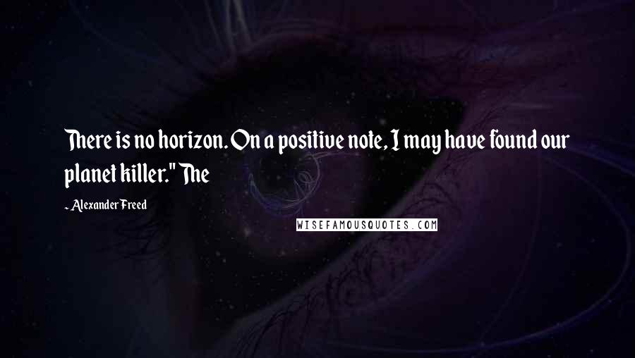 "Alexander Freed quotes: There is no horizon. On a positive note, I may have found our planet killer."" The"