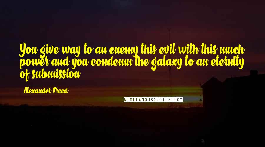 Alexander Freed quotes: You give way to an enemy this evil with this much power and you condemn the galaxy to an eternity of submission.