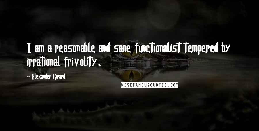 Alexander Girard quotes: I am a reasonable and sane functionalist tempered by irrational frivolity.