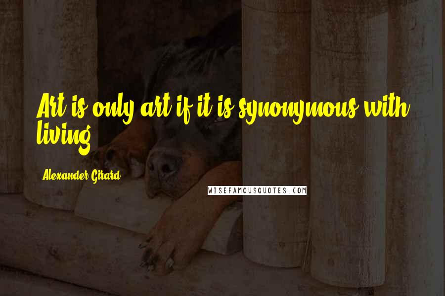 Alexander Girard quotes: Art is only art if it is synonymous with living