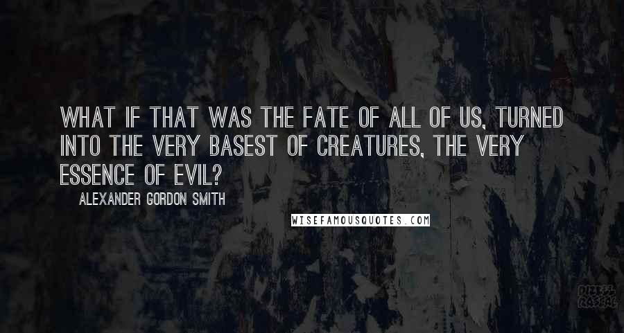 Alexander Gordon Smith quotes: What if that was the fate of all of us, turned into the very basest of creatures, the very essence of evil?