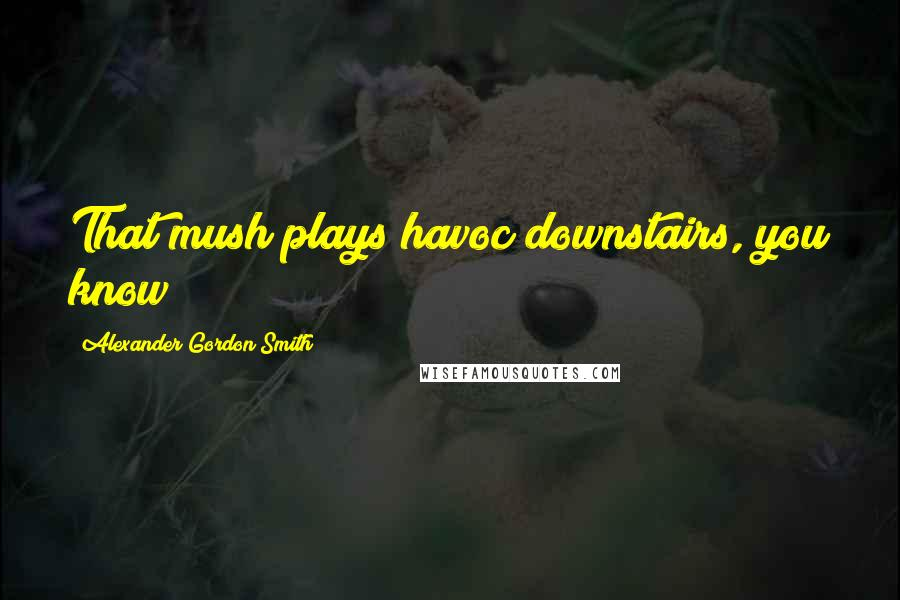Alexander Gordon Smith quotes: That mush plays havoc downstairs, you know?