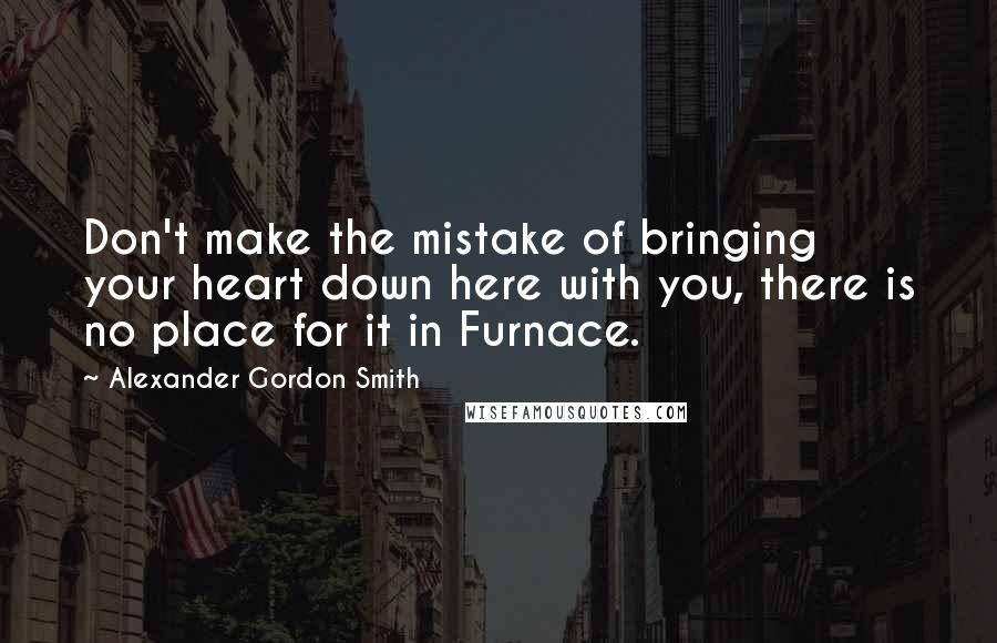 Alexander Gordon Smith quotes: Don't make the mistake of bringing your heart down here with you, there is no place for it in Furnace.