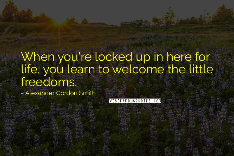 Alexander Gordon Smith quotes: When you're locked up in here for life, you learn to welcome the little freedoms.