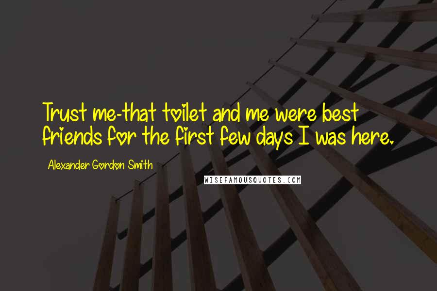 Alexander Gordon Smith quotes: Trust me-that toilet and me were best friends for the first few days I was here.