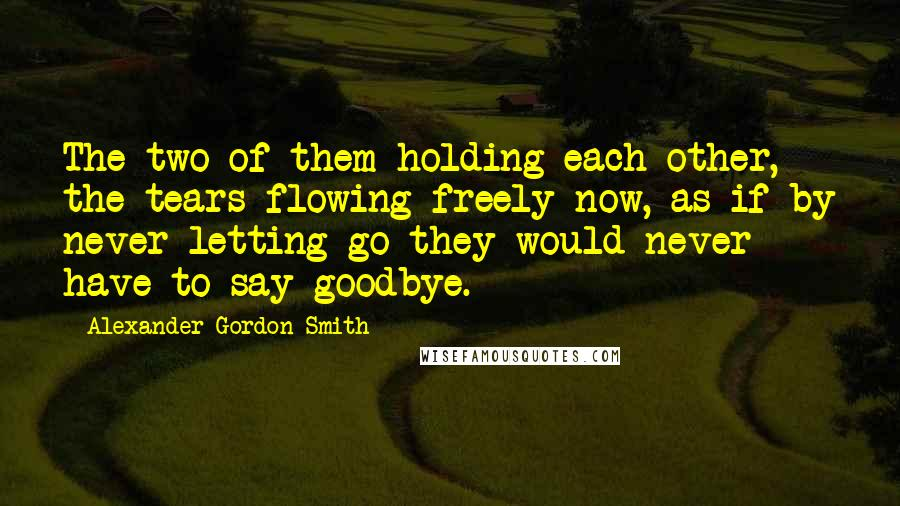 Alexander Gordon Smith quotes: The two of them holding each other, the tears flowing freely now, as if by never letting go they would never have to say goodbye.
