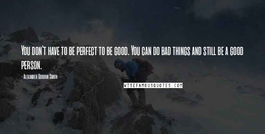 Alexander Gordon Smith quotes: You don't have to be perfect to be good. You can do bad things and still be a good person.