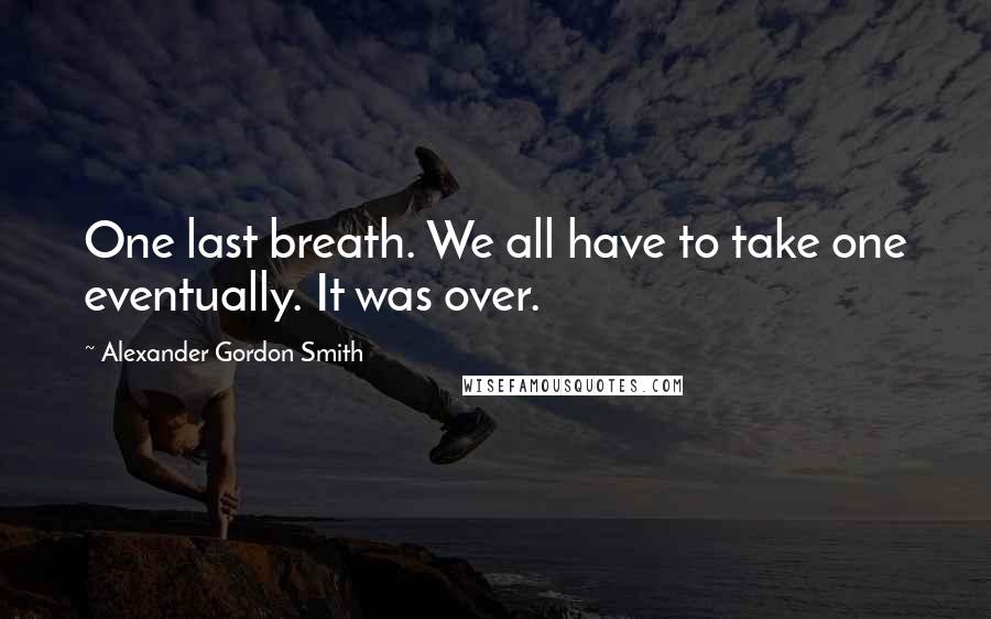 Alexander Gordon Smith quotes: One last breath. We all have to take one eventually. It was over.