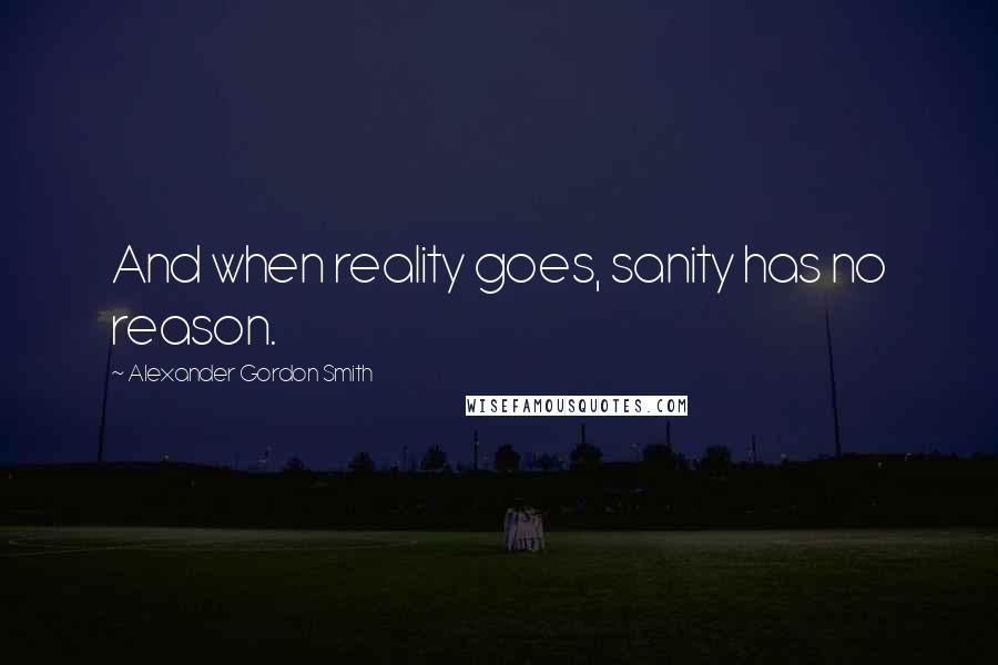 Alexander Gordon Smith quotes: And when reality goes, sanity has no reason.
