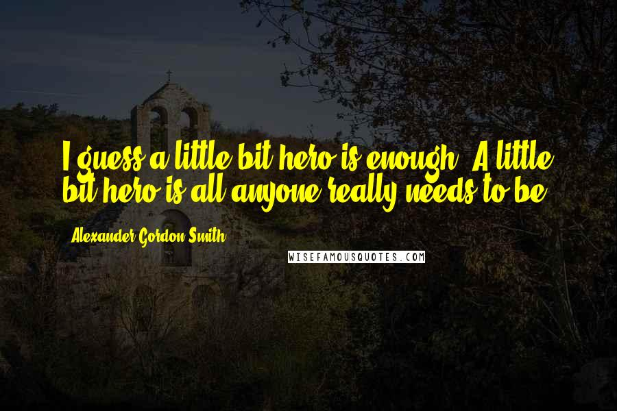Alexander Gordon Smith quotes: I guess a little bit hero is enough. A little bit hero is all anyone really needs to be.