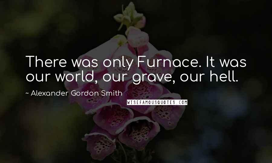 Alexander Gordon Smith quotes: There was only Furnace. It was our world, our grave, our hell.