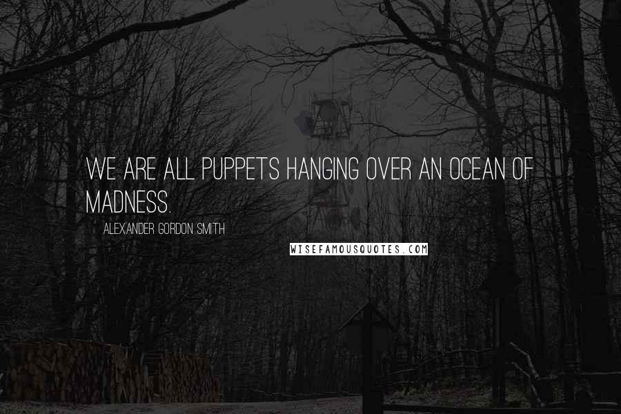 Alexander Gordon Smith quotes: We are all puppets hanging over an ocean of madness.