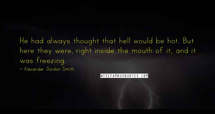 Alexander Gordon Smith quotes: He had always thought that hell would be hot. But here they were, right inside the mouth of it, and it was freezing.
